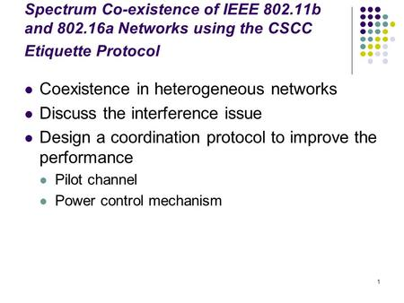 1 Spectrum Co-existence of IEEE 802.11b and 802.16a Networks using the CSCC Etiquette Protocol Coexistence in heterogeneous networks Discuss the interference.