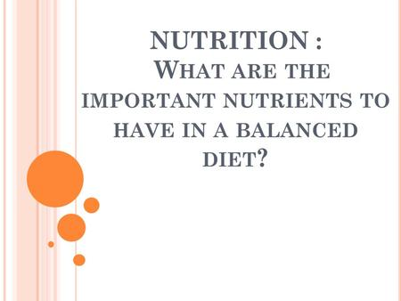 NUTRITION : W HAT ARE THE IMPORTANT NUTRIENTS TO HAVE IN A BALANCED DIET ?