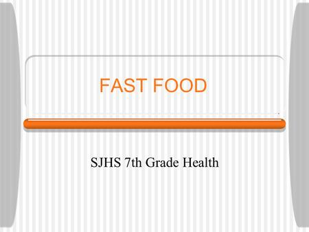 FAST FOOD SJHS 7th Grade Health. Why do people go to fast food restaurants? 1.It's quick 2.Easy to get to 3.Like taste of the food 4.Inexpensive 5.Too.