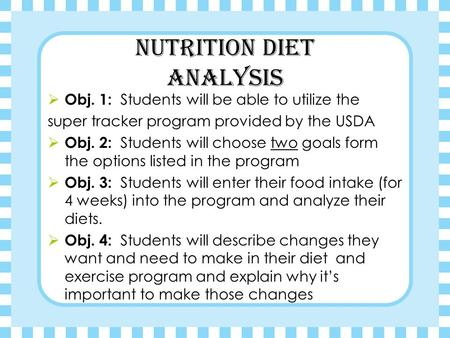 Nutrition Diet Analysis  Obj. 1: Students will be able to utilize the super tracker program provided by the USDA  Obj. 2: Students will choose two goals.