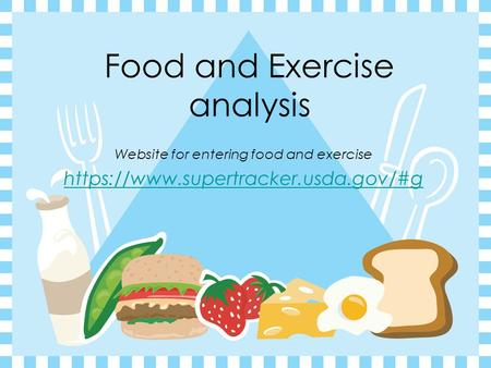 Food and Exercise analysis Website for entering food and exercise https://www.supertracker.usda.gov/#g.