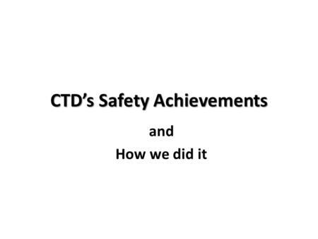 CTD's Safety Achievements and How we did it. Conscious Willful Decision Came from the top of the company Drivers: Ethical Legal Financial.
