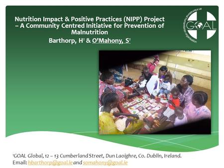 Nutrition Impact & Positive Practices (NIPP) Project – A Community Centred Initiative for Prevention of Malnutrition Barthorp, H1 & O'Mahony, S1 1GOAL.