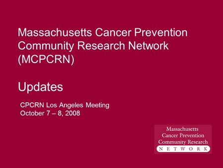 Massachusetts Cancer Prevention Community Research Network (MCPCRN) Updates CPCRN Los Angeles Meeting October 7 – 8, 2008.