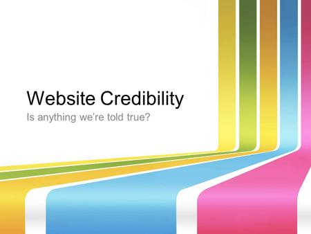 Website Credibility Is anything we're told true?.