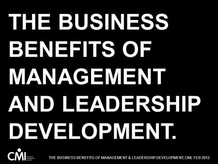 THE BUSINESS BENEFITS OF MANAGEMENT AND LEADERSHIP DEVELOPMENT. THE BUSINESS BENEFITS OF MANAGEMENT & LEADERSHIP DEVELOPMENT, CMI, FEB 2012.