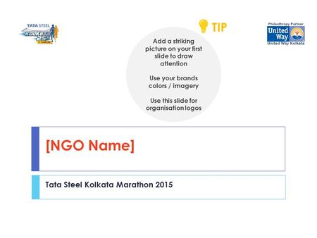 [NGO Name] Tata Steel Kolkata Marathon 2015 Add a striking picture on your first slide to draw attention Use your brands colors / imagery Use this slide.