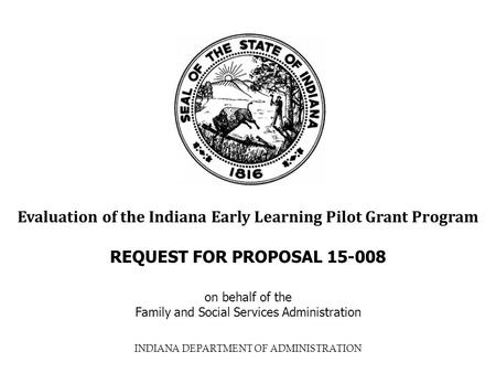 INDIANA DEPARTMENT OF ADMINISTRATION Evaluation of the Indiana Early Learning Pilot Grant Program REQUEST FOR PROPOSAL 15-008 on behalf of the Family and.