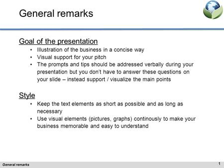 General remarks Goal of the presentation Illustration of the business in a concise way Visual support for your pitch The prompts and tips should be addressed.