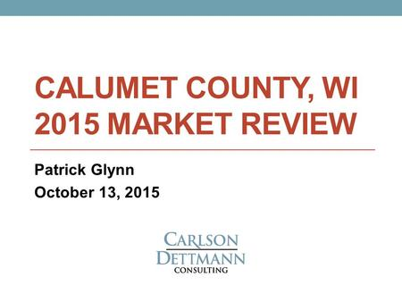 CALUMET COUNTY, WI 2015 MARKET REVIEW Patrick Glynn October 13, 2015.