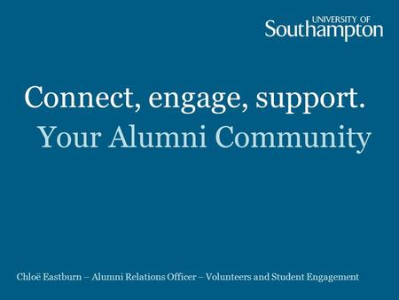 Connect, engage, support. Your Alumni Community Chloë Eastburn – Alumni Relations Officer – Volunteers and Student Engagement.