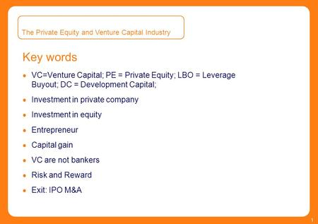 1 Key words  VC=Venture Capital; PE = Private Equity; LBO = Leverage Buyout; DC = Development Capital;  Investment in private company  Investment in.