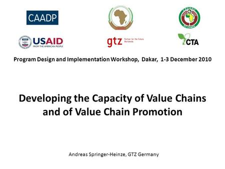 Program Design and Implementation Workshop, Dakar, 1-3 December 2010 Developing the Capacity of Value Chains and of Value Chain Promotion Andreas Springer-Heinze,