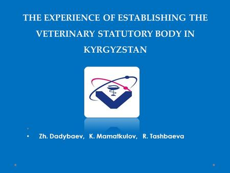 THE EXPERIENCE OF ESTABLISHING THE VETERINARY STATUTORY BODY IN KYRGYZSTAN Zh. Dadybaev, K. Mamatkulov, R. Tashbaeva.