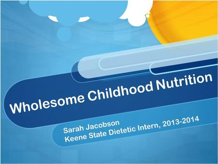 Wholesome Childhood Nutrition Sarah Jacobson Keene State Dietetic Intern, 2013-2014.