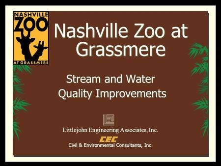 Nashville Zoo at Grassmere Stream and Water Quality Improvements Quality Improvements Littlejohn Engineering Associates, Inc. Civil & Environmental Consultants,