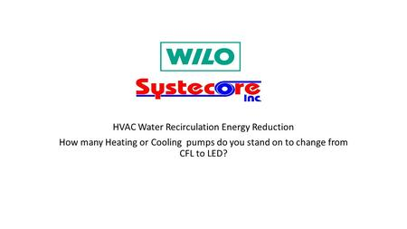 HVAC Water Recirculation Energy Reduction How many Heating or Cooling pumps do you stand on to change from CFL to LED?