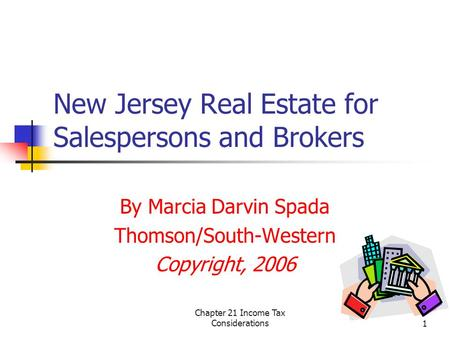 Chapter 21 Income Tax Considerations1 New Jersey Real Estate for Salespersons and Brokers By Marcia Darvin Spada Thomson/South-Western Copyright, 2006.