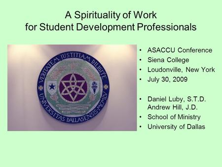 A Spirituality of Work for Student Development Professionals ASACCU Conference Siena College Loudonville, New York July 30, 2009 Daniel Luby, S.T.D. Andrew.