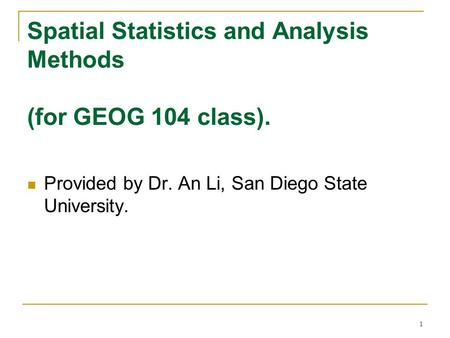 1 Spatial Statistics and Analysis Methods (for GEOG 104 class). Provided by Dr. An Li, San Diego State University.