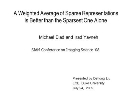 A Weighted Average of Sparse Representations is Better than the Sparsest One Alone Michael Elad and Irad Yavneh SIAM Conference on Imaging Science '08.