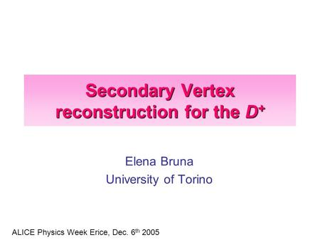 Secondary Vertex reconstruction for the D + Elena Bruna University of Torino ALICE Physics Week Erice, Dec. 6 th 2005.
