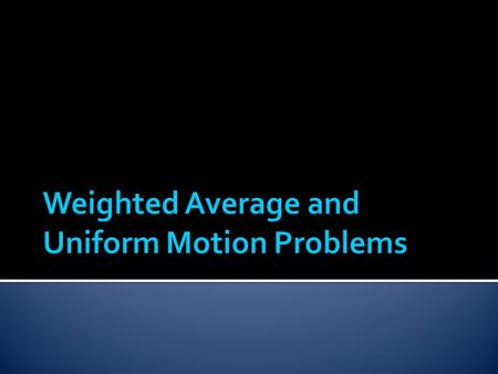  You can use weighted averages to solve uniform motion problems when the objects you are considering are moving at constant rates or speeds.