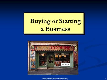 Copyright 2008 Prentice Hall Publishing 1 Buying or Starting a Business For Sale.