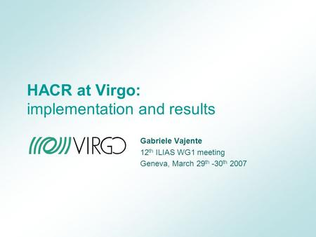HACR at Virgo: implementation and results Gabriele Vajente 12 th ILIAS WG1 meeting Geneva, March 29 th -30 th 2007.