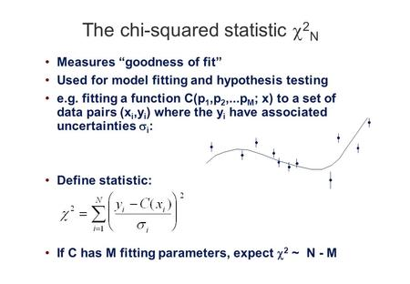 "The chi-squared statistic  2 N Measures ""goodness of fit"" Used for model fitting and hypothesis testing e.g. fitting a function C(p 1,p 2,...p M ; x)"