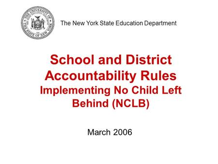 School and District Accountability Rules Implementing No Child Left Behind (NCLB) The New York State Education Department March 2006.
