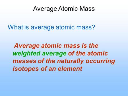 Average Atomic Mass What is average atomic mass? Average atomic mass is the weighted average of the atomic masses of the naturally occurring isotopes of.