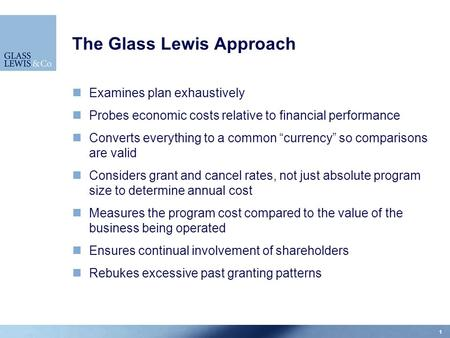 "1 The Glass Lewis Approach Examines plan exhaustively Probes economic costs relative to financial performance Converts everything to a common ""currency"""