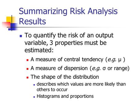 Summarizing Risk Analysis Results To quantify the risk of an output variable, 3 properties must be estimated: A measure of central tendency (e.g. µ ) A.