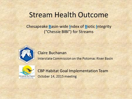 Stream Health Outcome Claire Buchanan Interstate Commission on the Potomac River Basin CBP Habitat Goal Implementation Team October 14, 2015 meeting Chesapeake.