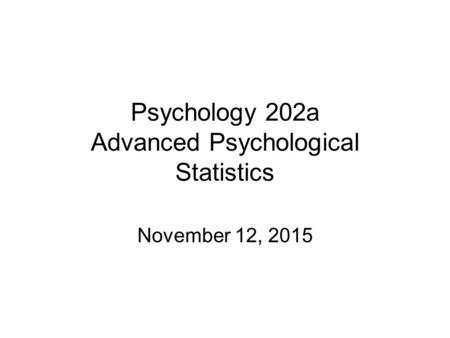 Psychology 202a Advanced Psychological Statistics November 12, 2015.