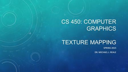 CS 450: COMPUTER GRAPHICS TEXTURE MAPPING SPRING 2015 DR. MICHAEL J. REALE.