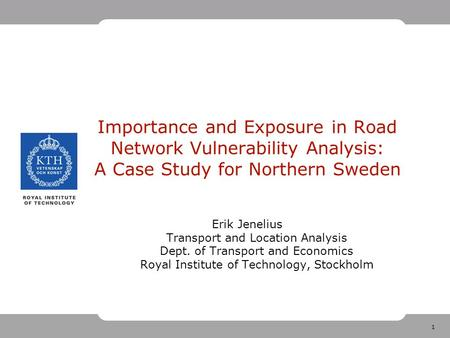 1 Importance and Exposure in Road Network Vulnerability Analysis: A Case Study for Northern Sweden Erik Jenelius Transport and Location Analysis Dept.