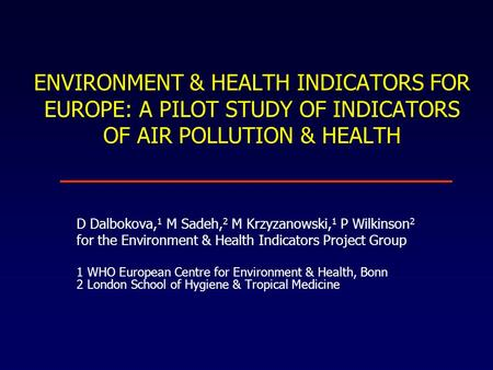 ENVIRONMENT & HEALTH INDICATORS FOR EUROPE: A PILOT STUDY OF INDICATORS OF AIR POLLUTION & HEALTH D Dalbokova, 1 M Sadeh, 2 M Krzyzanowski, 1 P Wilkinson.