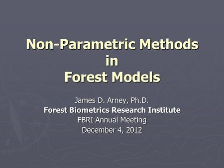 Non-Parametric Methods in Forest Models James D. Arney, Ph.D. Forest Biometrics Research Institute FBRI Annual Meeting December 4, 2012.