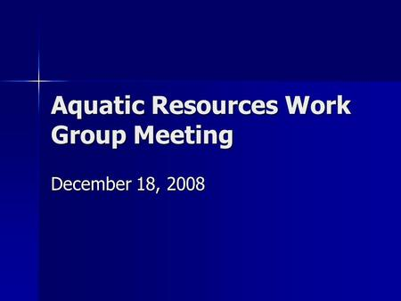 Aquatic Resources Work Group Meeting December 18, 2008.