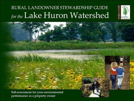 RURAL LANDOWNER STEWARDSHIP GUIDE for the Lake Huron Watershed Self-assessment for your environmental performance as a property owner.