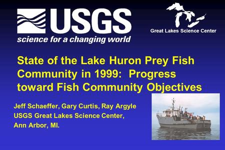 State of the Lake Huron Prey Fish Community in 1999: Progress toward Fish Community Objectives Jeff Schaeffer, Gary Curtis, Ray Argyle USGS Great Lakes.