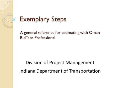 Exemplary Steps A general reference for estimating with Oman BidTabs Professional Division of Project Management Indiana Department of Transportation.