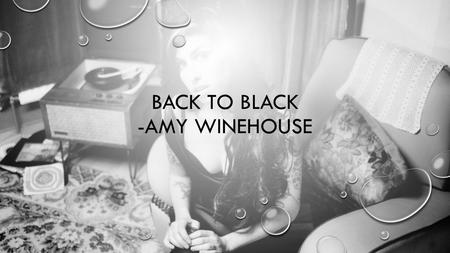 BACK TO BLACK -AMY WINEHOUSE. ABOUT THE PIECE Back to Black is a piece written by the late Amy Winehouse. The song is about how her husband, Blake Fielder-Civil,