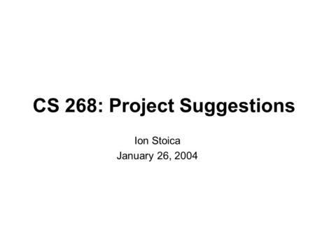 CS 268: Project Suggestions Ion Stoica January 26, 2004.