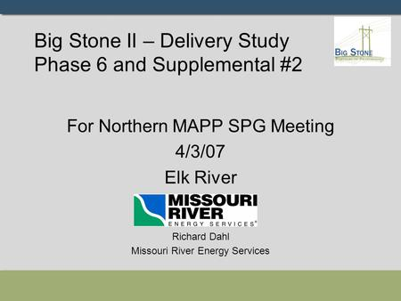 Big Stone II – Delivery Study Phase 6 and Supplemental #2 For Northern MAPP SPG Meeting 4/3/07 Elk River Richard Dahl Missouri River Energy Services.