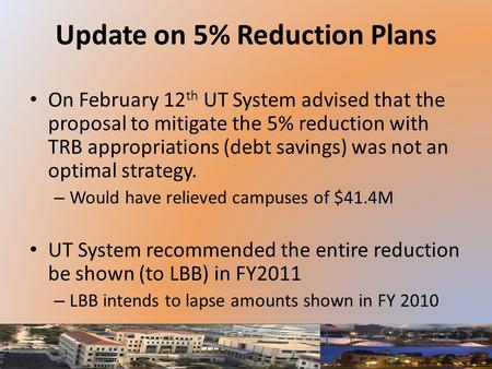 Update on 5% Reduction Plans On February 12 th UT System advised that the proposal to mitigate the 5% reduction with TRB appropriations (debt savings)