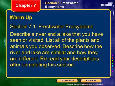 Copyright © by Holt, Rinehart and Winston. All rights reserved. ResourcesChapter menu Warm Up Section 7.1: Freshwater Ecosystems Describe a river and a.