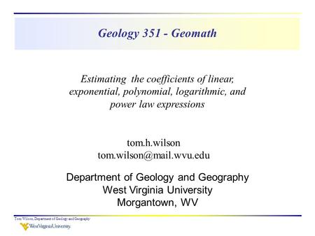 Geology 351 - Geomath Tom Wilson, Department of Geology and Geography tom.h.wilson Department of Geology and Geography West Virginia.